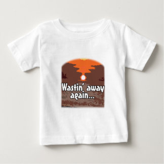 Wastin' Away Again Baby T-Shirt