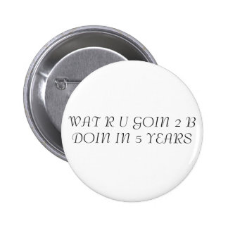 WAT R U GOIN 2 B DOIN IN 5 YEARS PINBACK BUTTON