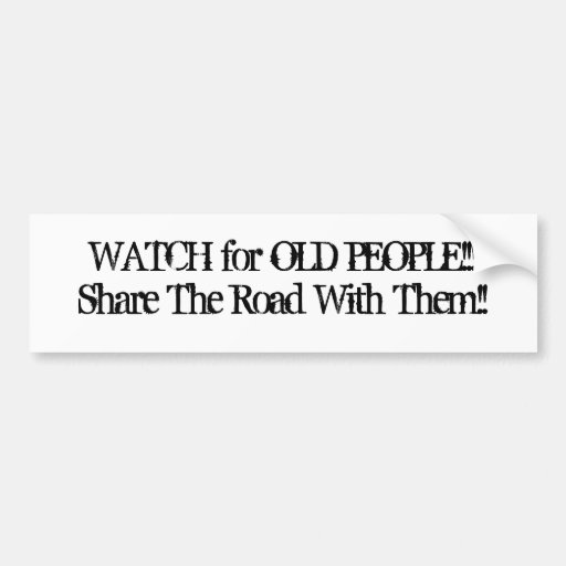 WATCH for OLD PEOPLE/Share The Road With Them!! Car Bumper Sticker