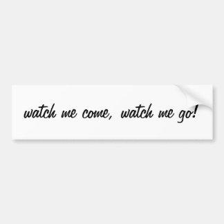 watch me come,watch me go! bumper sticker