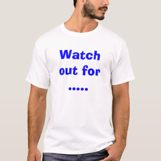 Watch out for ..... T-Shirt