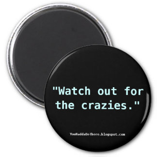 Watch out for the crazies. magnet