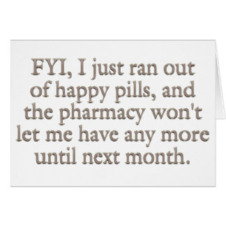 Watch out I just ran out of my monthly happy pills Card