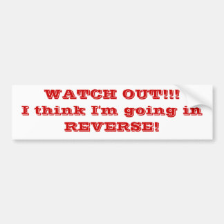 WATCH OUT I think I m going in REVERSE Bumper Sticker