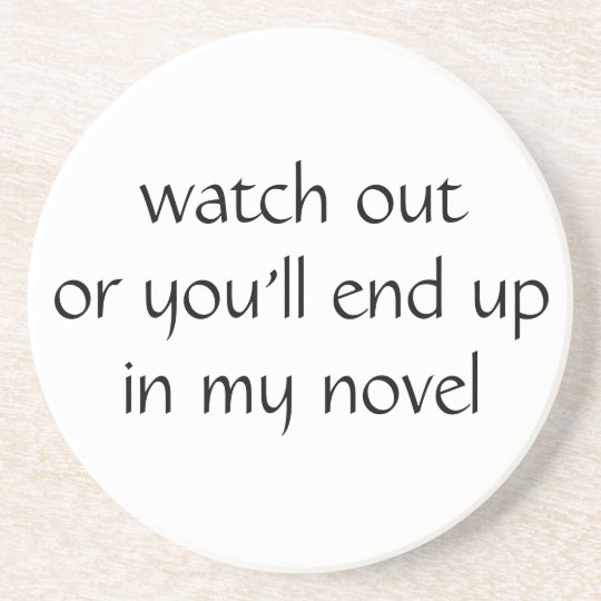 watch out or you'll end up in my novel (white) drink coaster