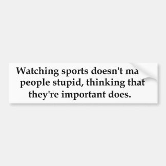 Watching sports doesn't make people stupid..... car bumper sticker