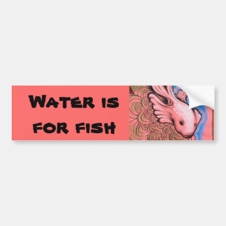Water is for fish car bumper sticker