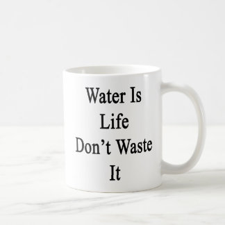 Water Is Life Don't Waste It Coffee Mug
