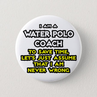 Water Polo Coach .. Assume I Am Never Wrong Pinback Button