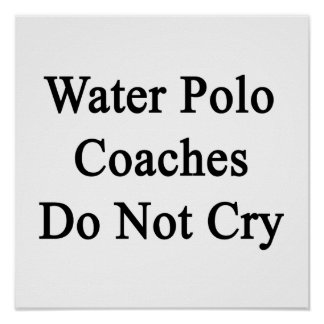 Water Polo Coaches Do Not Cry Posters