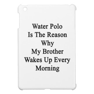 Water Polo Is The Reason Why My Brother Wakes Up E Case For The iPad Mini