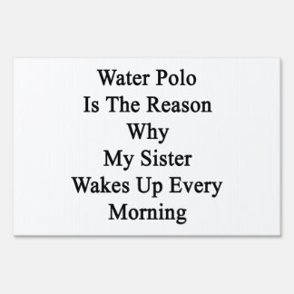 Water Polo Is The Reason Why My Sister Wakes Up Ev Lawn Signs