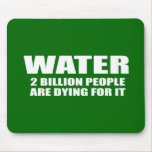 WATER - TWO BILLION PEOPLE ARE DYING FOR IT MOUSE PAD