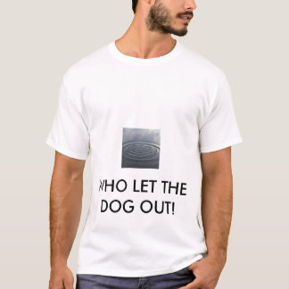 WATER, WHO LET THE DOG OUT! T-Shirt