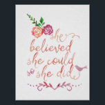 "Watercolor Quote She Believed She Could So She Did Poster<br><div class=""desc"">Beautiful modern trendy watercolor typography calligraphy quote. &quot;She believed she could so she did&quot;. Featuring two pretty rose flowers and a cute little chic bird.</div>"