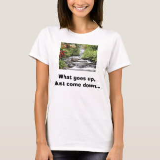 Waterfall, What goes up,Must come down... T-Shirt