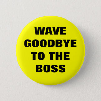 WAVE GOODBYE TO THE BOSS BUTTON