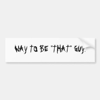 """WAY TO BE """"THAT"""" GUY. CAR BUMPER STICKER"""