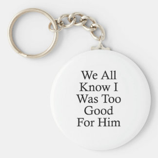 We All Know I Was Too Good For Him Keychains