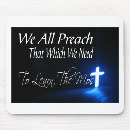 We All Preach That Which We Need To Learn Most Mouse Pad
