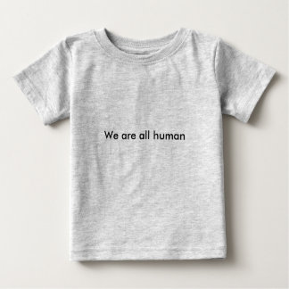 We are all human baby T-Shirt