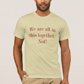 We are all in this together. Not! T-Shirt