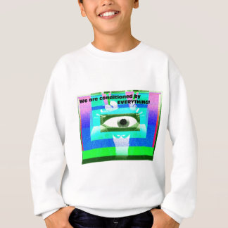 We are conditioned by Everything! Sweatshirt