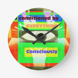 We are conditoned by everything Consciously Round Wall Clock