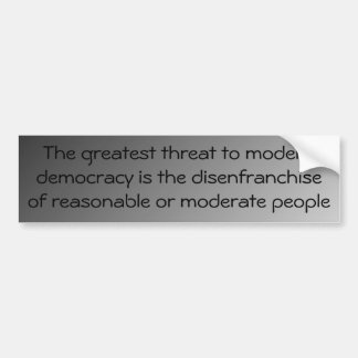 We are disenfraching reasonable, moderate people car bumper sticker