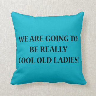 We Are Going To Be Really Cool Old Ladies. Pillow