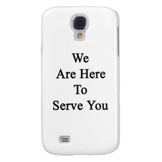 We Are Here To Serve You Galaxy S4 Case