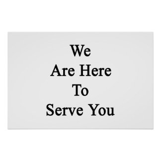 We Are Here To Serve You Poster