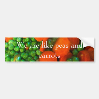 We Are Like Peas and Carrots Bumper Sticker