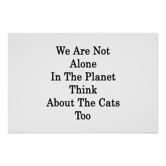 We Are Not Alone In The Planet Think About The Cat Print