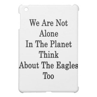 We Are Not Alone In The Planet Think About The Eag iPad Mini Covers