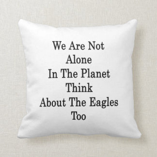 We Are Not Alone In The Planet Think About The Eag Throw Pillows