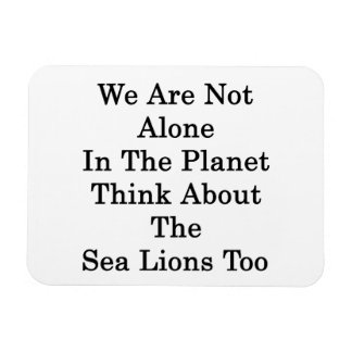 We Are Not Alone In The Planet Think About The Sea Magnet