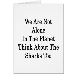 We Are Not Alone In The Planet Think About The Sha Greeting Card