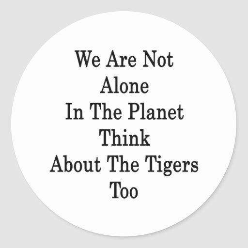 We Are Not Alone In The Planet Think About The Tig Round Sticker