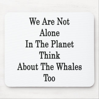 We Are Not Alone In The Planet Think About The Wha Mousepad