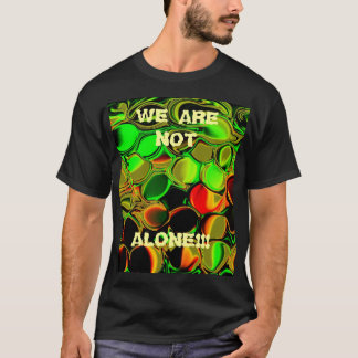 , WE ARE NOT, ALONE!!! T-Shirt