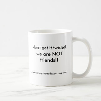 we are NOT friends!!, don't get it twisted, www... Mugs