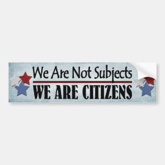 We Are Not Subjects We Are Citizens Bumper Sticker