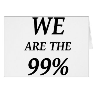 WE ARE THE 99% - SUPPORT OCCUPY WALL ST PROTESTS GREETING CARD