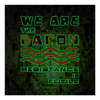 We Are The Bacon. Resistance is Futile Poster