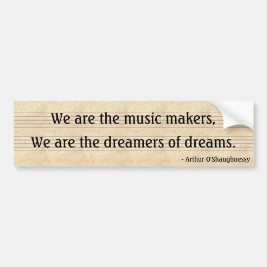 We are the music makers,, We are the dreamers... Bumper Sticker