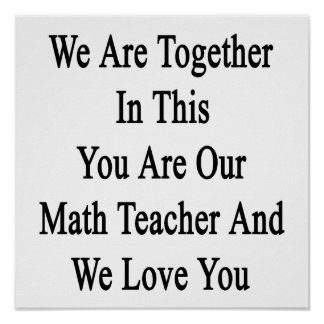 We Are Together In This You Are Our Math Teacher A Poster