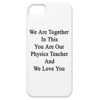 We Are Together In This You Are Our Physics Teache iPhone 5 Case
