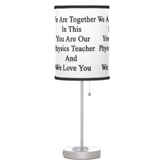We Are Together In This You Are Our Physics Teache Table Lamp