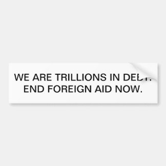 We are trillions in debt. End foreign aid now. Bumper Sticker